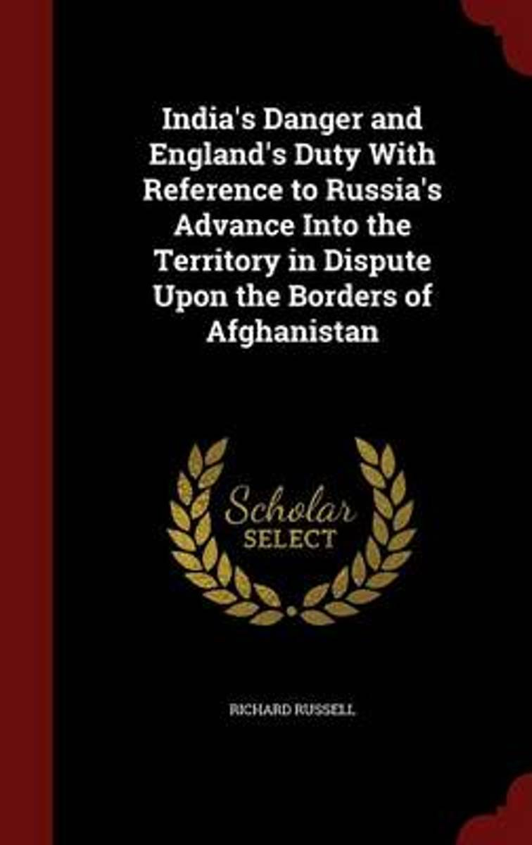 India's Danger and England's Duty with Reference to Russia's Advance Into the Territory in Dispute Upon the Borders of Afghanistan