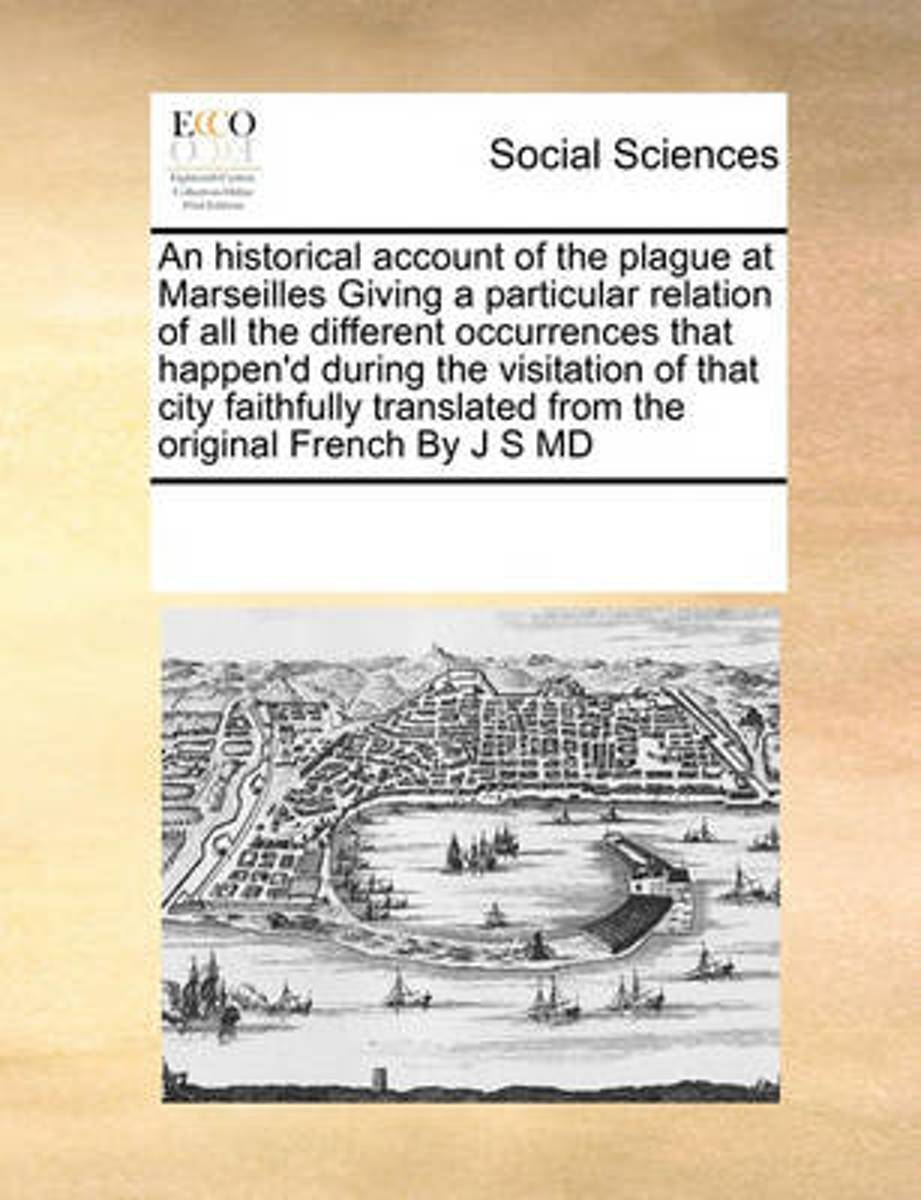 An Historical Account of the Plague at Marseilles Giving a Particular Relation of All the Different Occurrences That Happen'd During the Visitation of That City Faithfully Translated from the
