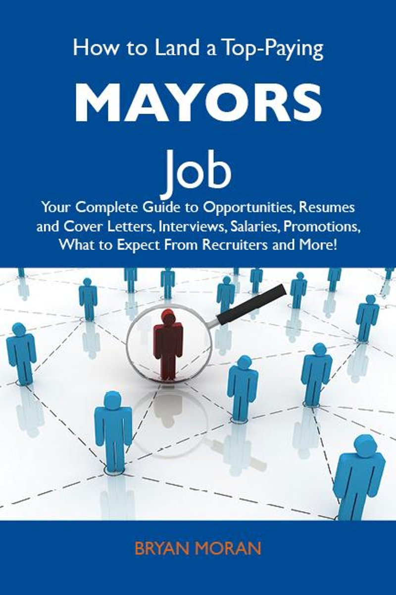 How to Land a Top-Paying Mayors Job: Your Complete Guide to Opportunities, Resumes and Cover Letters, Interviews, Salaries, Promotions, What to Expect From Recruiters and More