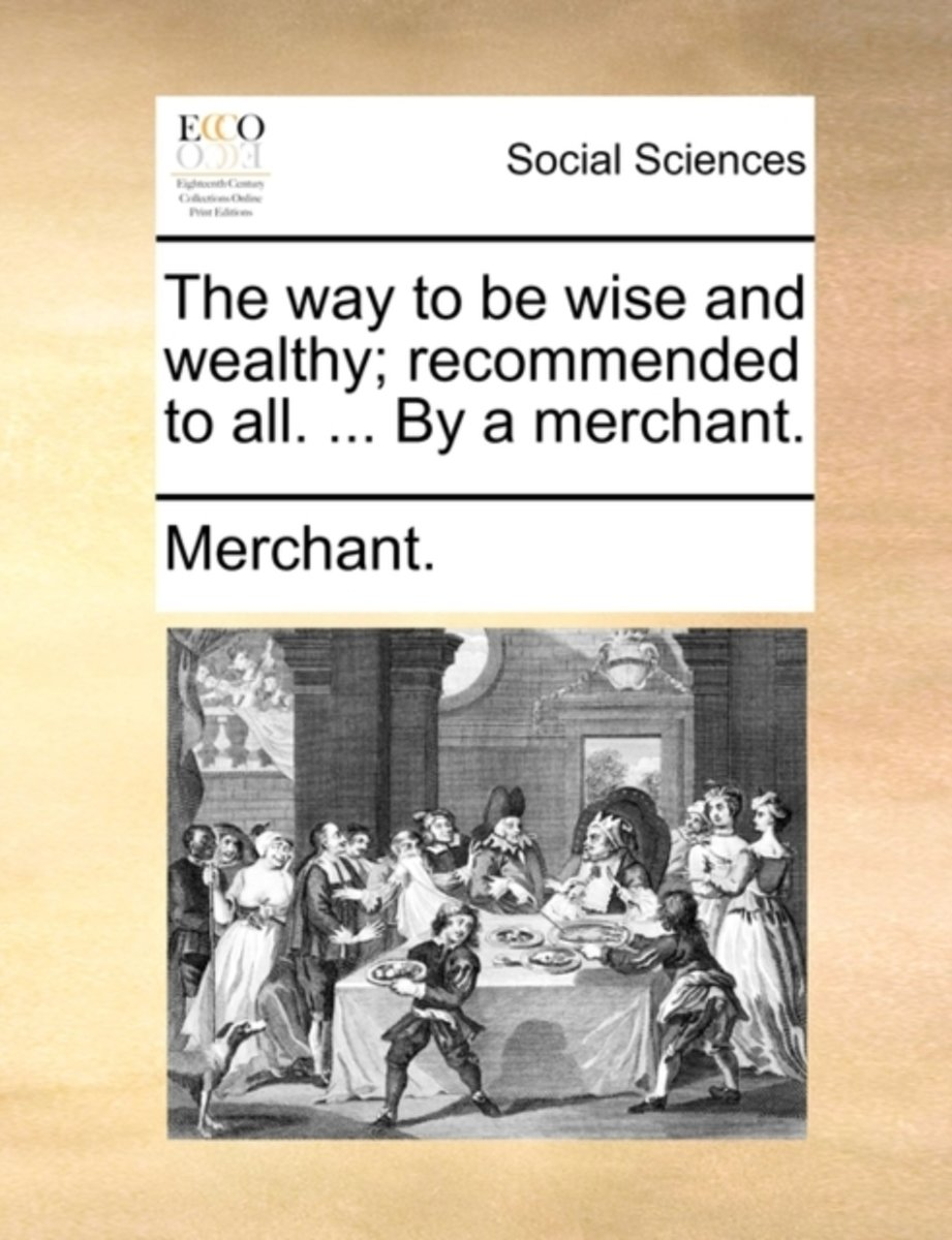 The Way to Be Wise and Wealthy; Recommended to All. ... by a Merchant