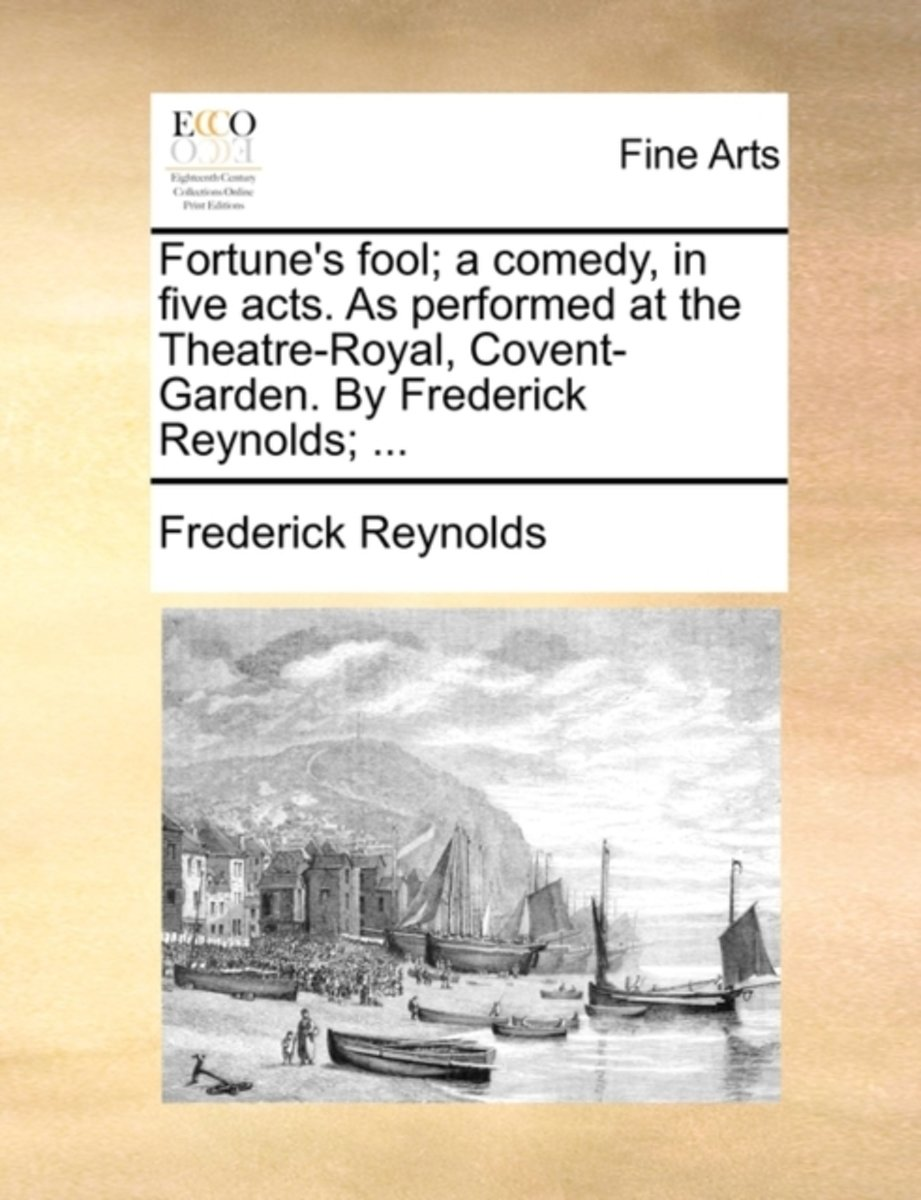 Fortune's Fool; A Comedy, in Five Acts. as Performed at the Theatre-Royal, Covent-Garden. by Frederick Reynolds; ...