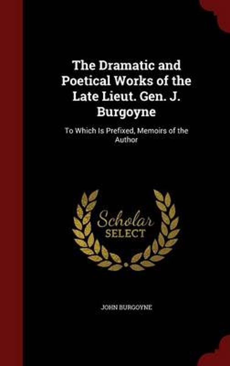 The Dramatic and Poetical Works of the Late Lieut. Gen. J. Burgoyne