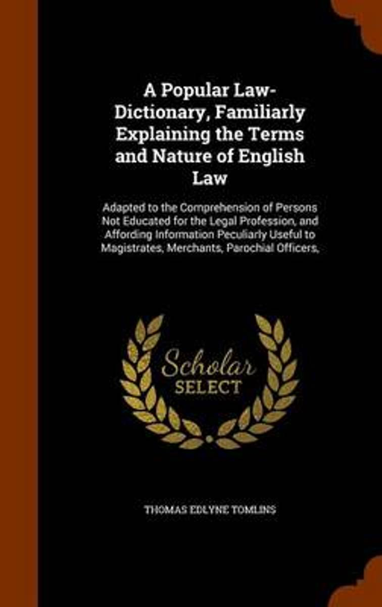 A Popular Law-Dictionary, Familiarly Explaining the Terms and Nature of English Law