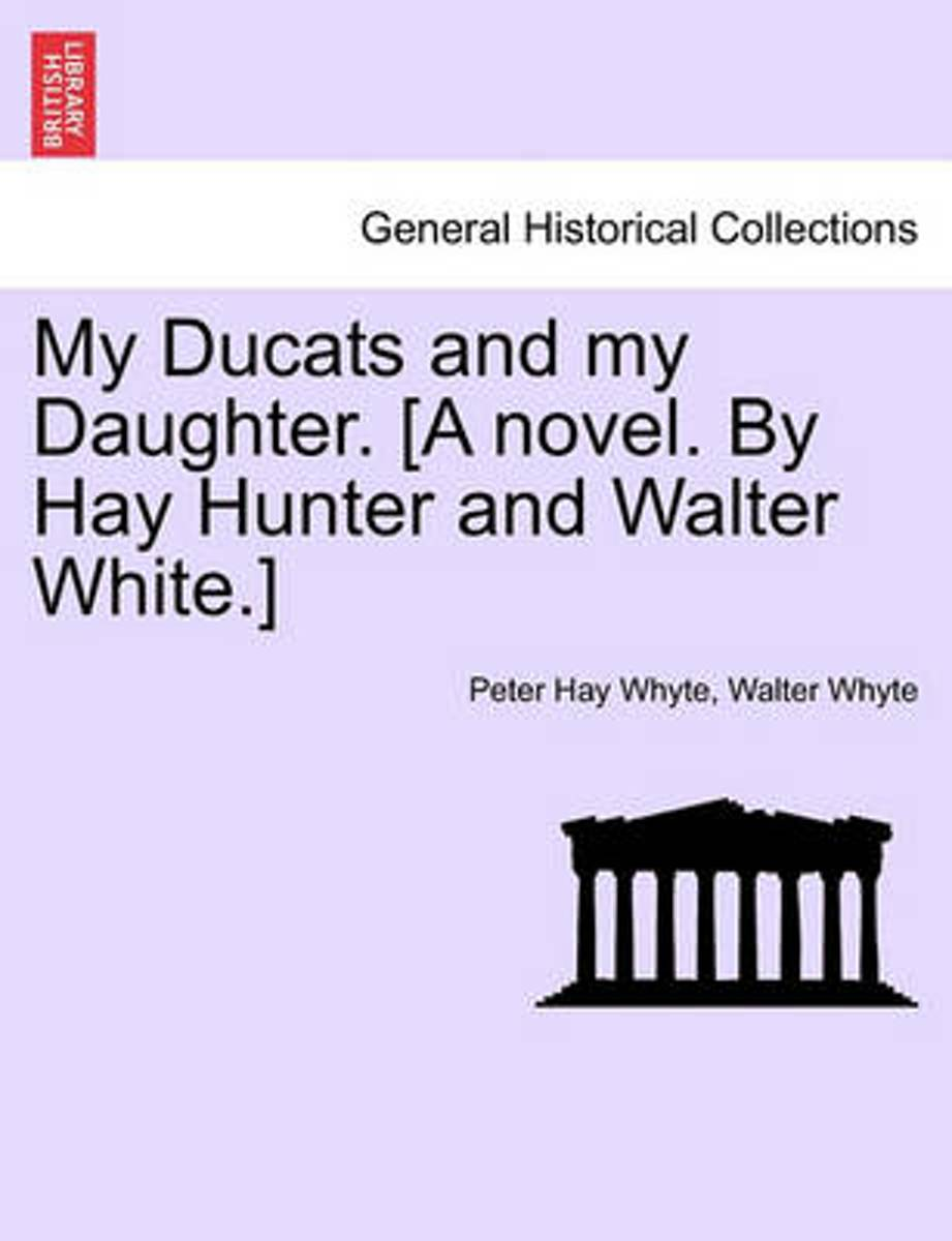 My Ducats and My Daughter. [A Novel. by Hay Hunter and Walter White.] Vol. III