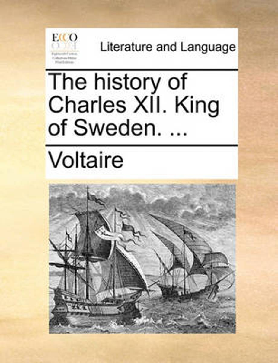 The History of Charles XII. King of Sweden. ...