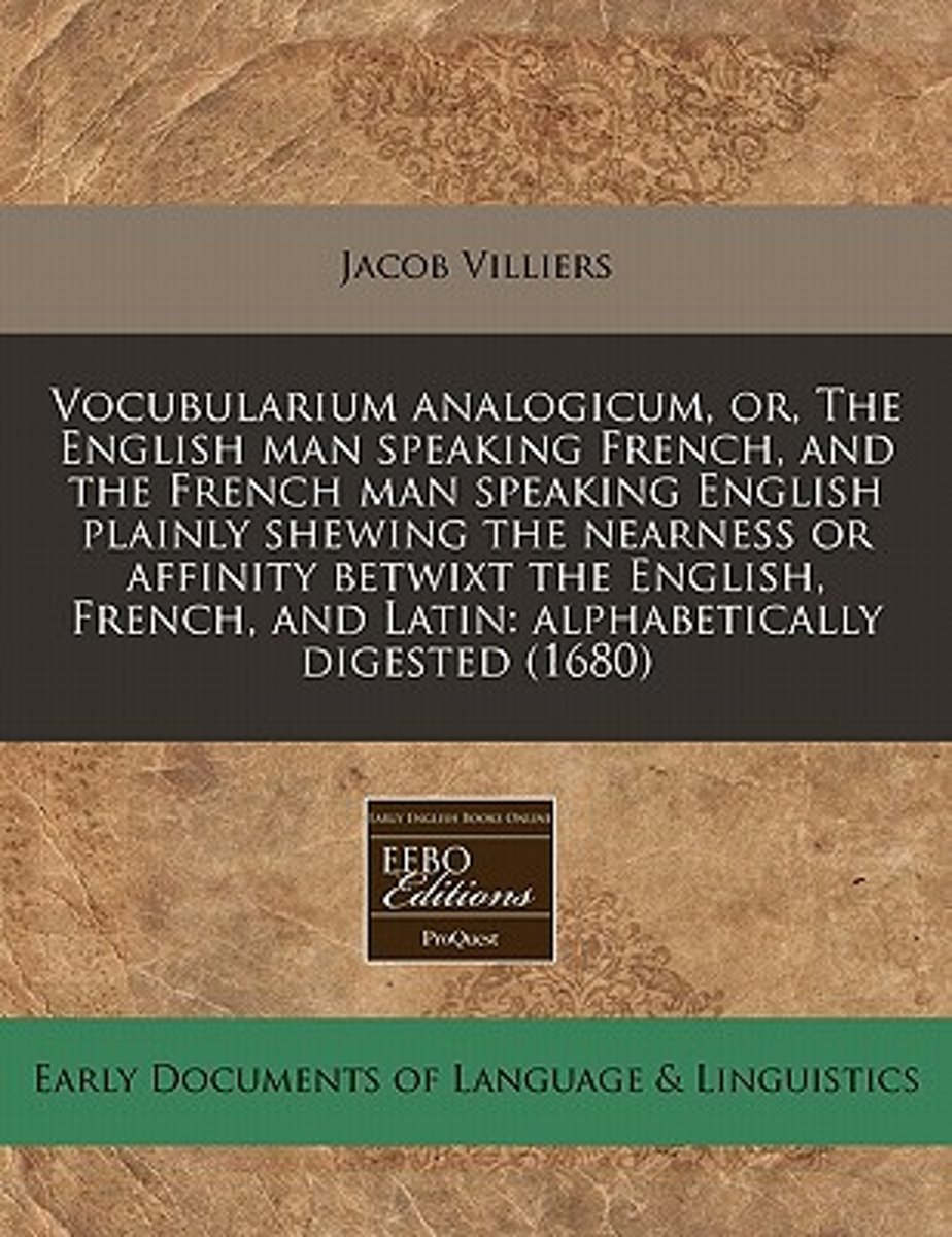Vocubularium Analogicum, Or, the English Man Speaking French, and the French Man Speaking English Plainly Shewing the Nearness or Affinity Betwixt the English, French, and Latin
