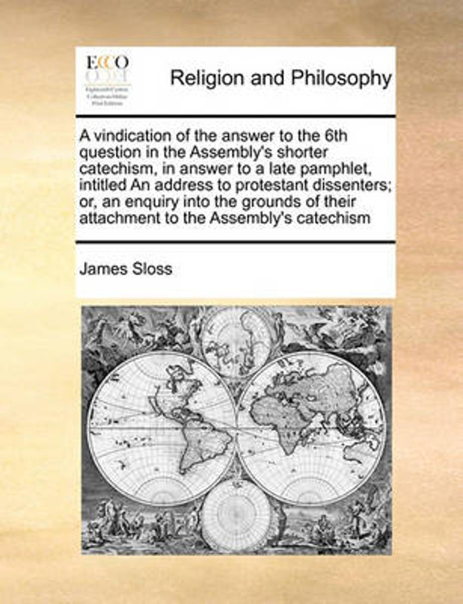 A Vindication of the Answer to the 6th Question in the Assembly's Shorter Catechism, in Answer to a Late Pamphlet, Intitled an Address to Protestant Dissenters; Or, an Enquiry Into the Ground