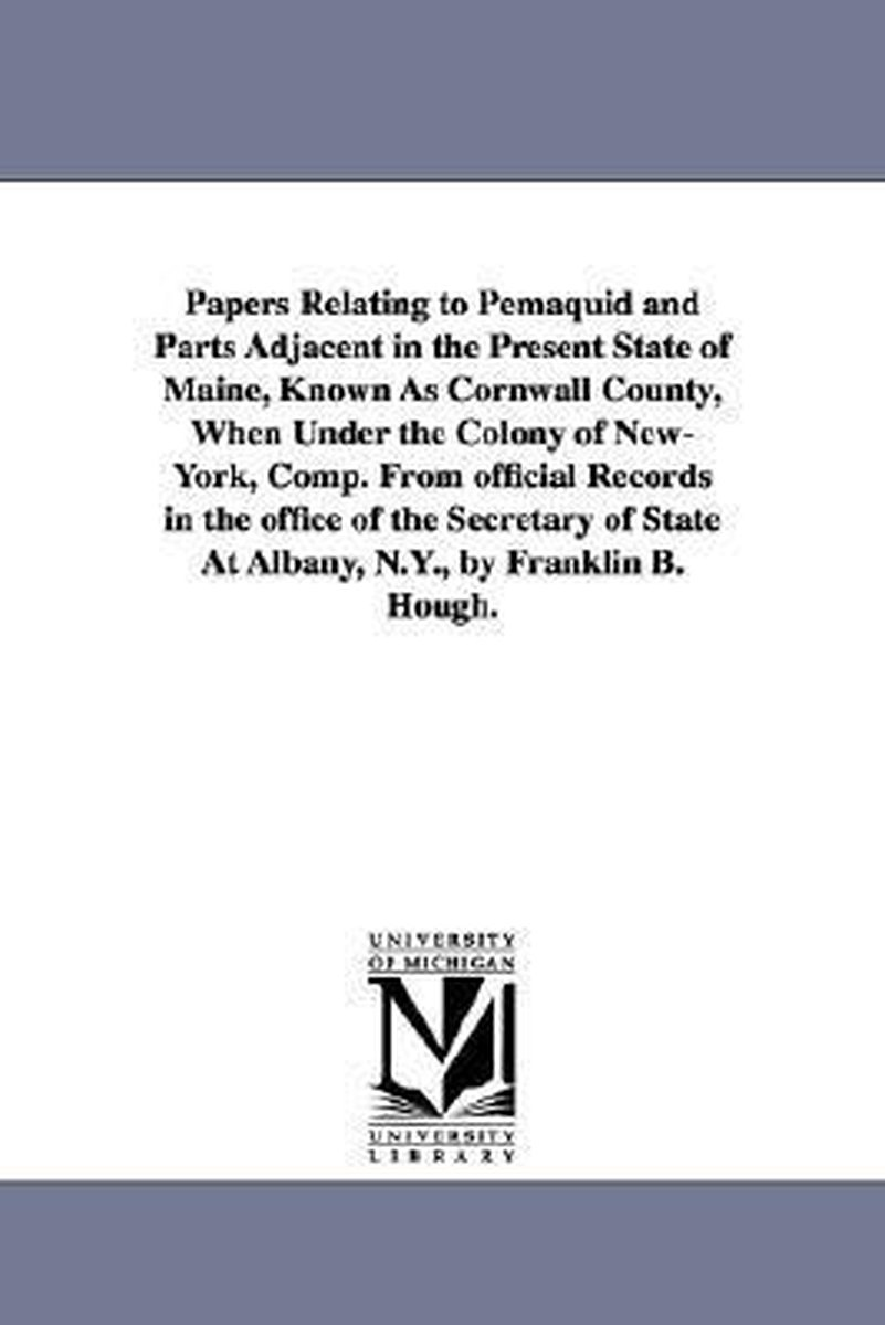 Papers Relating to Pemaquid and Parts Adjacent in the Present State of Maine, Known as Cornwall County, When Under the Colony of New-York, Comp. from Official Records in the Office of the Sec