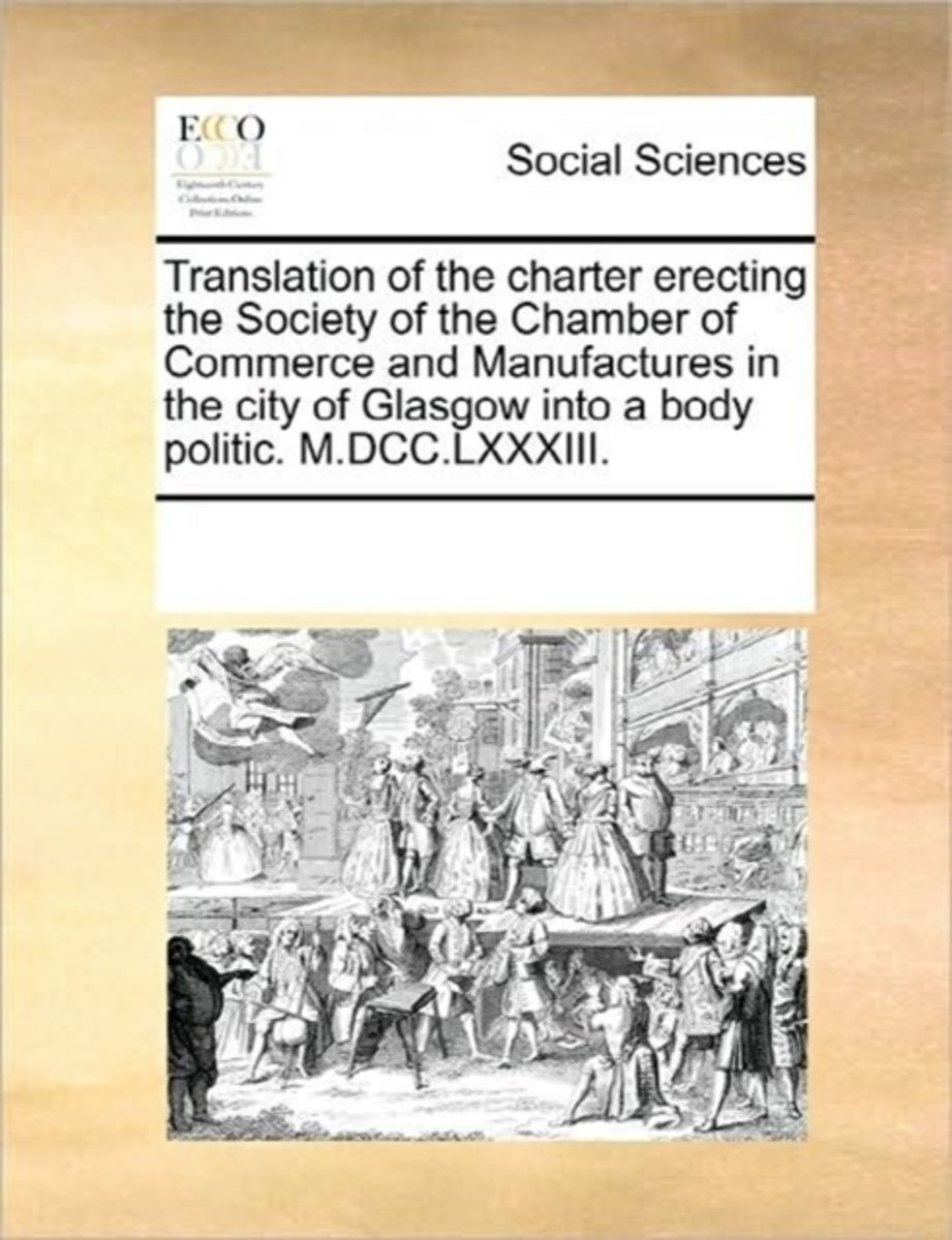 Translation of the Charter Erecting the Society of the Chamber of Commerce and Manufactures in the City of Glasgow Into a Body Politic. M.DCC.LXXXIII.