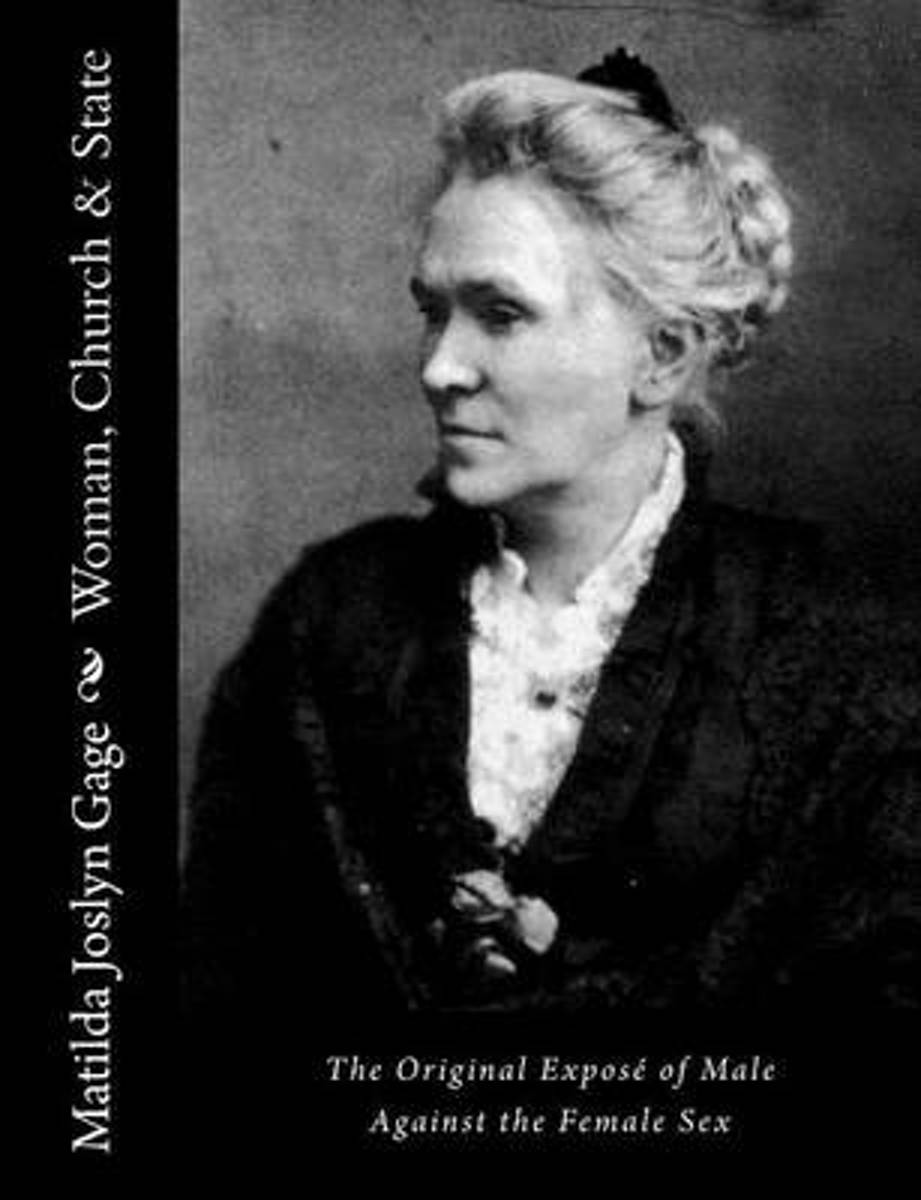 Woman, Church & State: The Original Expos� of Male Against the Female Sex