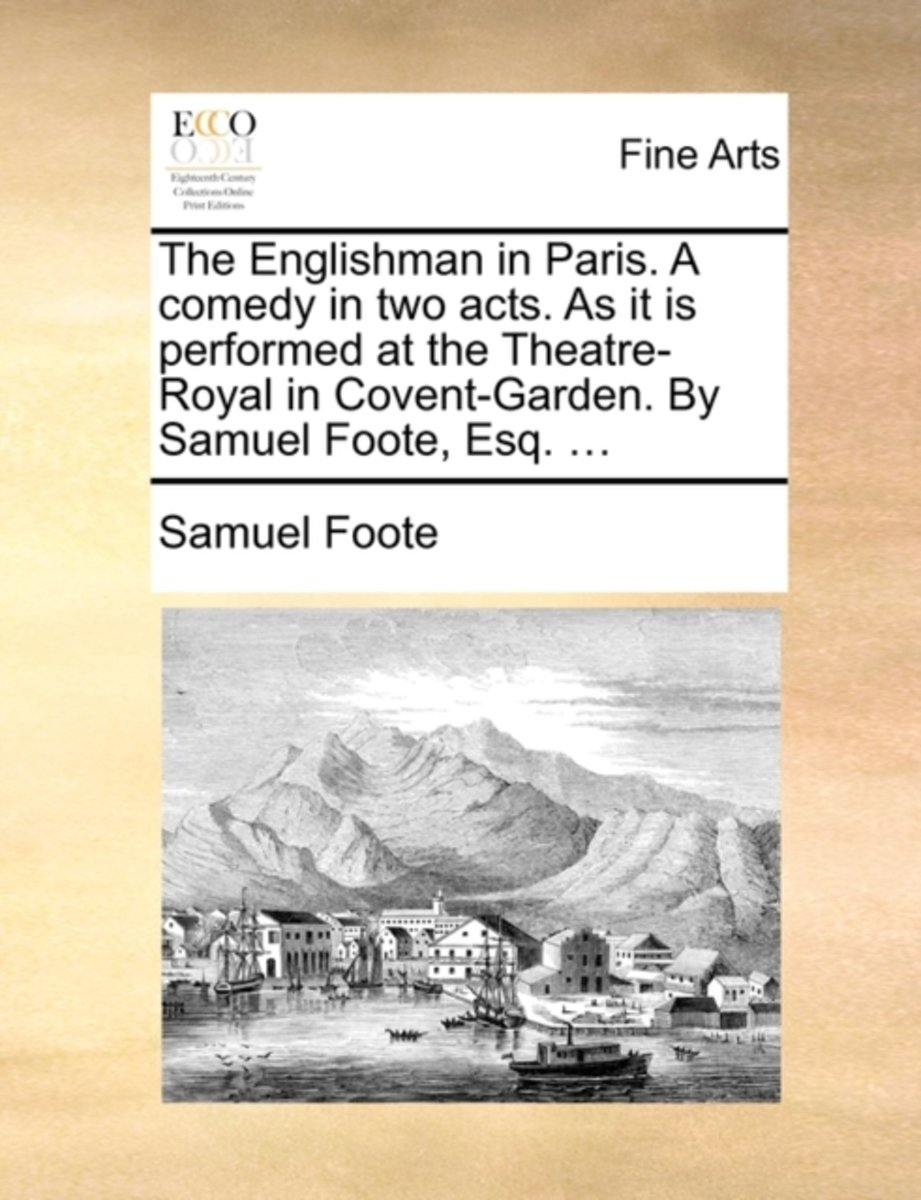 The Englishman in Paris. a Comedy in Two Acts. as It Is Performed at the Theatre-Royal in Covent-Garden. by Samuel Foote, Esq. ...