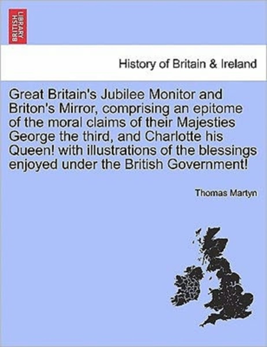 Great Britain's Jubilee Monitor and Briton's Mirror, Comprising an Epitome of the Moral Claims of Their Majesties George the Third, and Charlotte His Queen! with Illustrations of the Blessing