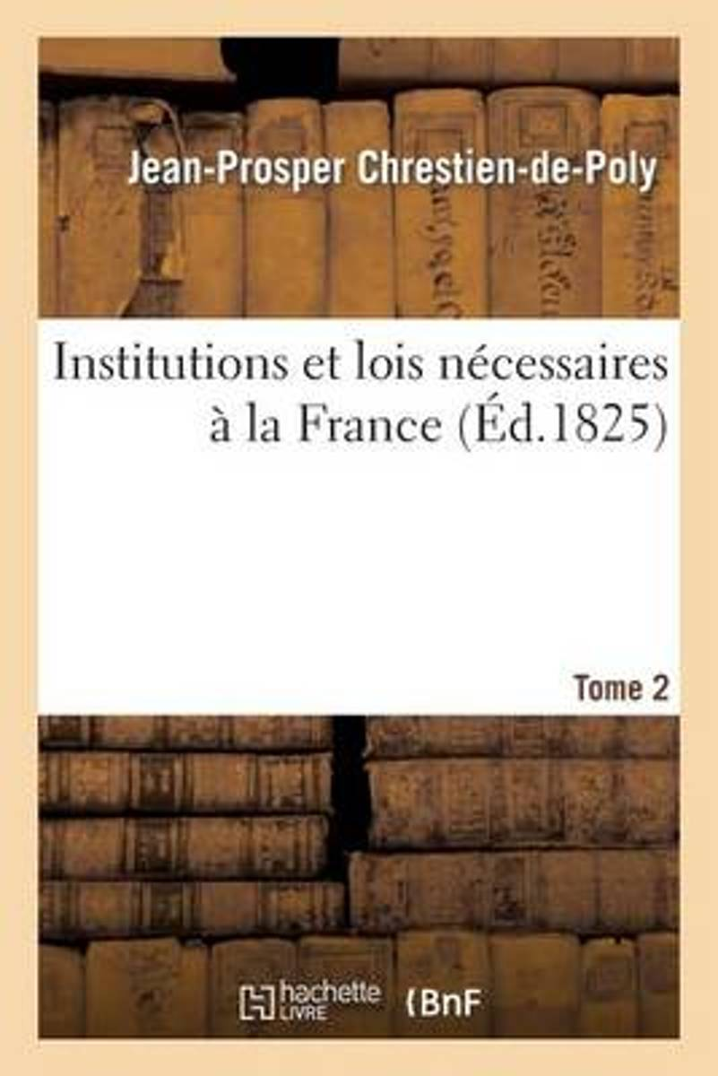 Institutions Et Lois N�cessaires � La France. T. 2