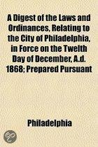 A Digest Of The Laws And Ordinances, Relating To The City Of Philadelphia, In Force On The Twelth Day Of December, A.D. 1868; Prepared Pursuant