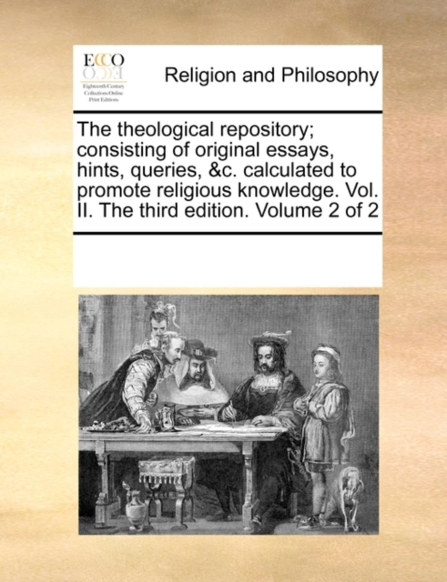 The Theological Repository; Consisting of Original Essays, Hints, Queries, &C. Calculated to Promote Religious Knowledge. Vol. II. the Third Edition. Volume 2 of 2