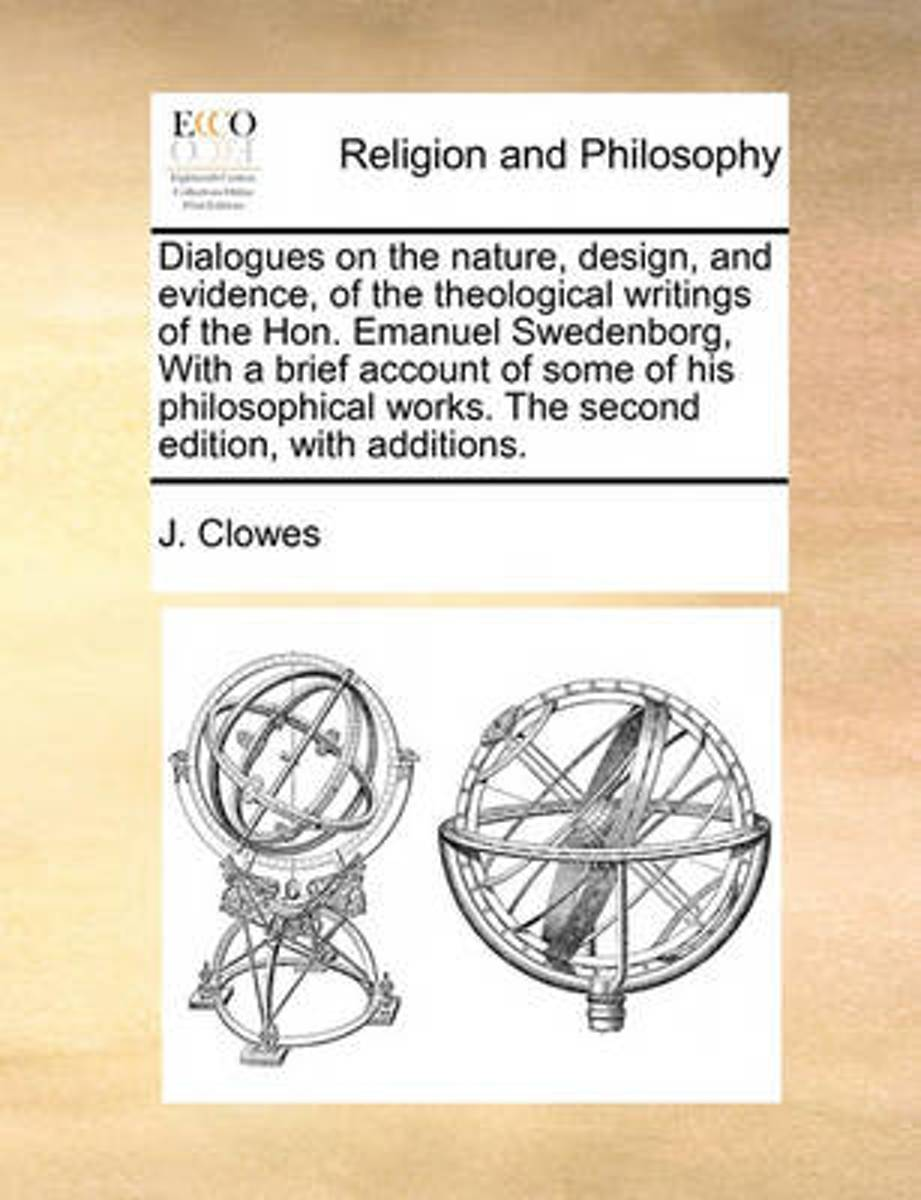 Dialogues on the Nature, Design, and Evidence, of the Theological Writings of the Hon. Emanuel Swedenborg, with a Brief Account of Some of His Philosophical Works. the Second Edition, with Ad