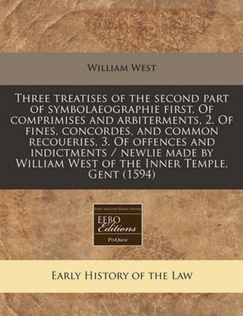 Three Treatises of the Second Part of Symbolaeographie First, of Comprimises and Arbiterments, 2. of Fines, Concordes, and Common Recoueries, 3. of Offences and Indictments / Newlie Made by W