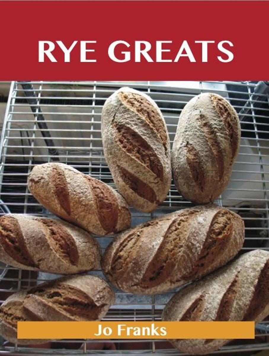 Rye Greats: Delicious Rye Recipes, The Top 44 Rye Recipes