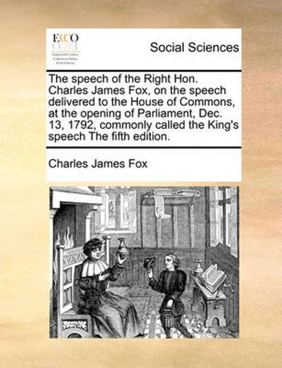 The Speech of the Right Hon. Charles James Fox, on the Speech Delivered to the House of Commons, at the Opening of Parliament, Dec. 13, 1792, Commonly Called the King's Speech the Fifth Editi