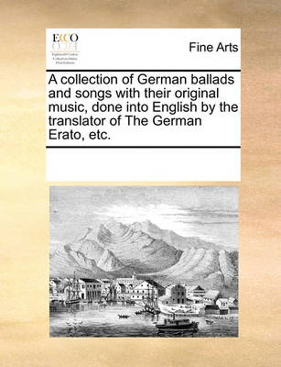 A Collection of German Ballads and Songs with Their Original Music, Done Into English by the Translator of the German Erato, Etc.