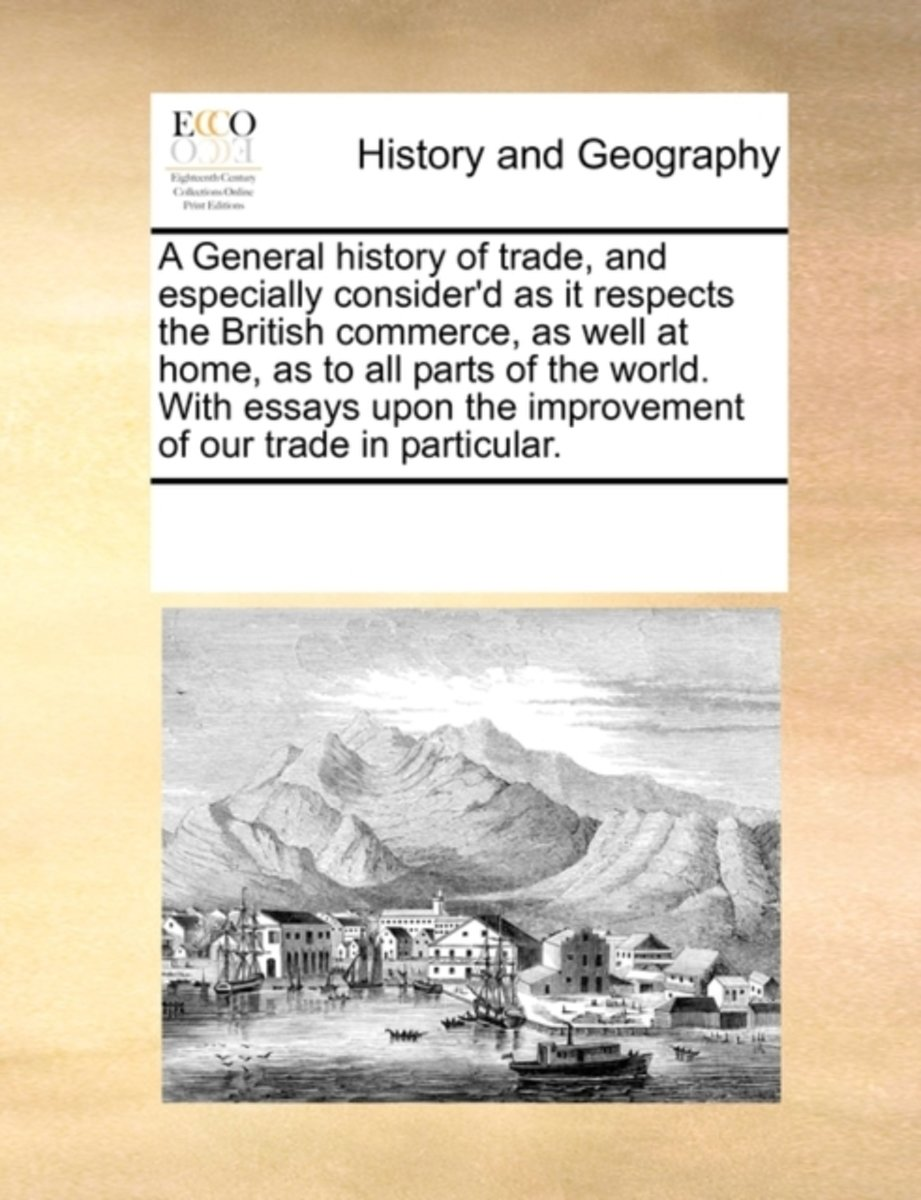 A General History of Trade, and Especially Consider'd as It Respects the British Commerce, as Well at Home, as to All Parts of the World. with Essays Upon the Improvement of Our Trade in Part