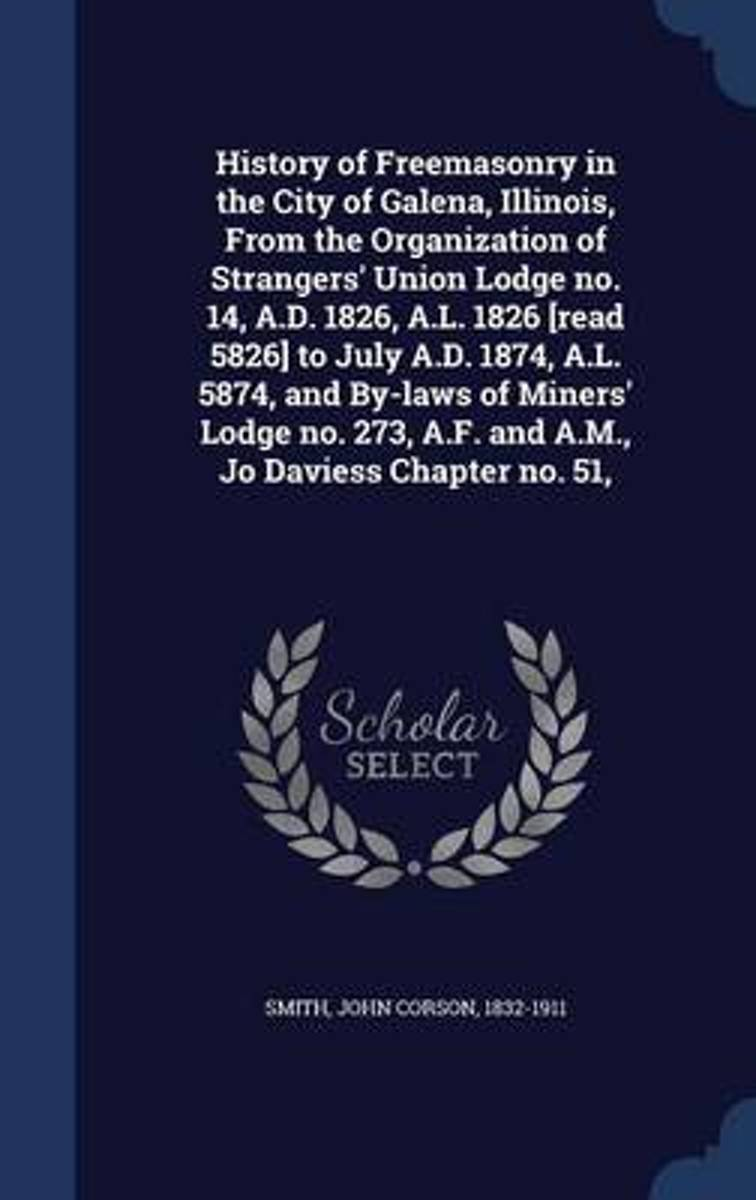 History of Freemasonry in the City of Galena, Illinois, from the Organization of Strangers' Union Lodge No. 14, A.D. 1826, A.L. 1826 [read 5826] to July A.D. 1874, A.L. 5874, and By-Laws of M