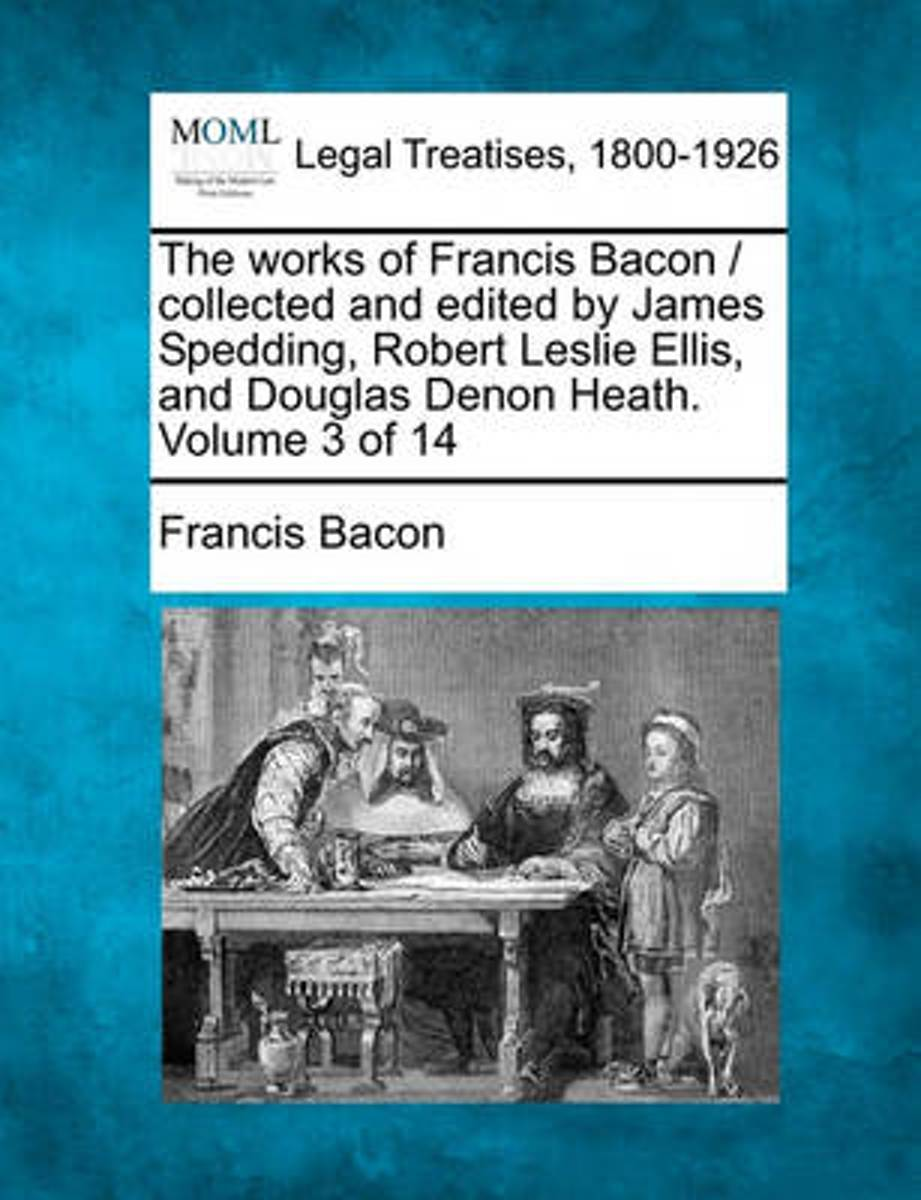 The Works of Francis Bacon / Collected and Edited by James Spedding, Robert Leslie Ellis, and Douglas Denon Heath. Volume 3 of 14