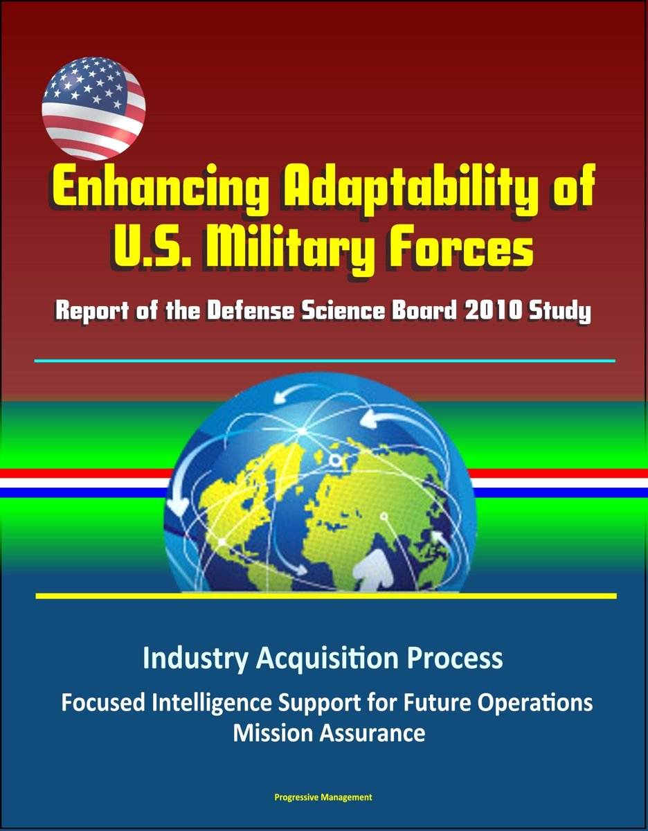 Enhancing Adaptability of U.S. Military Forces: Report of the Defense Science Board 2010 Study - Industry Acquisition Process, Focused Intelligence Support for Future Operations, Mission Assu