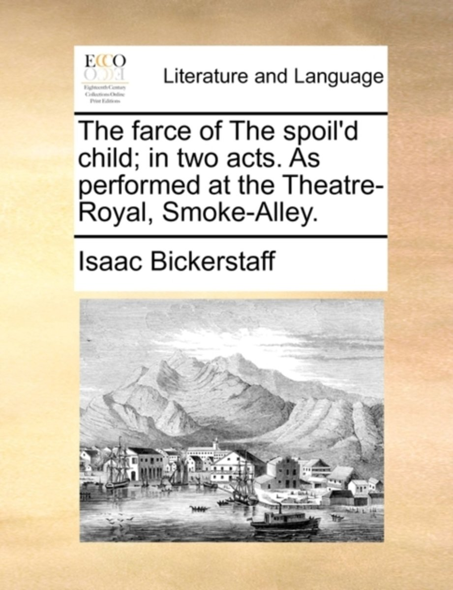 The Farce of the Spoil'd Child; In Two Acts. as Performed at the Theatre-Royal, Smoke-Alley