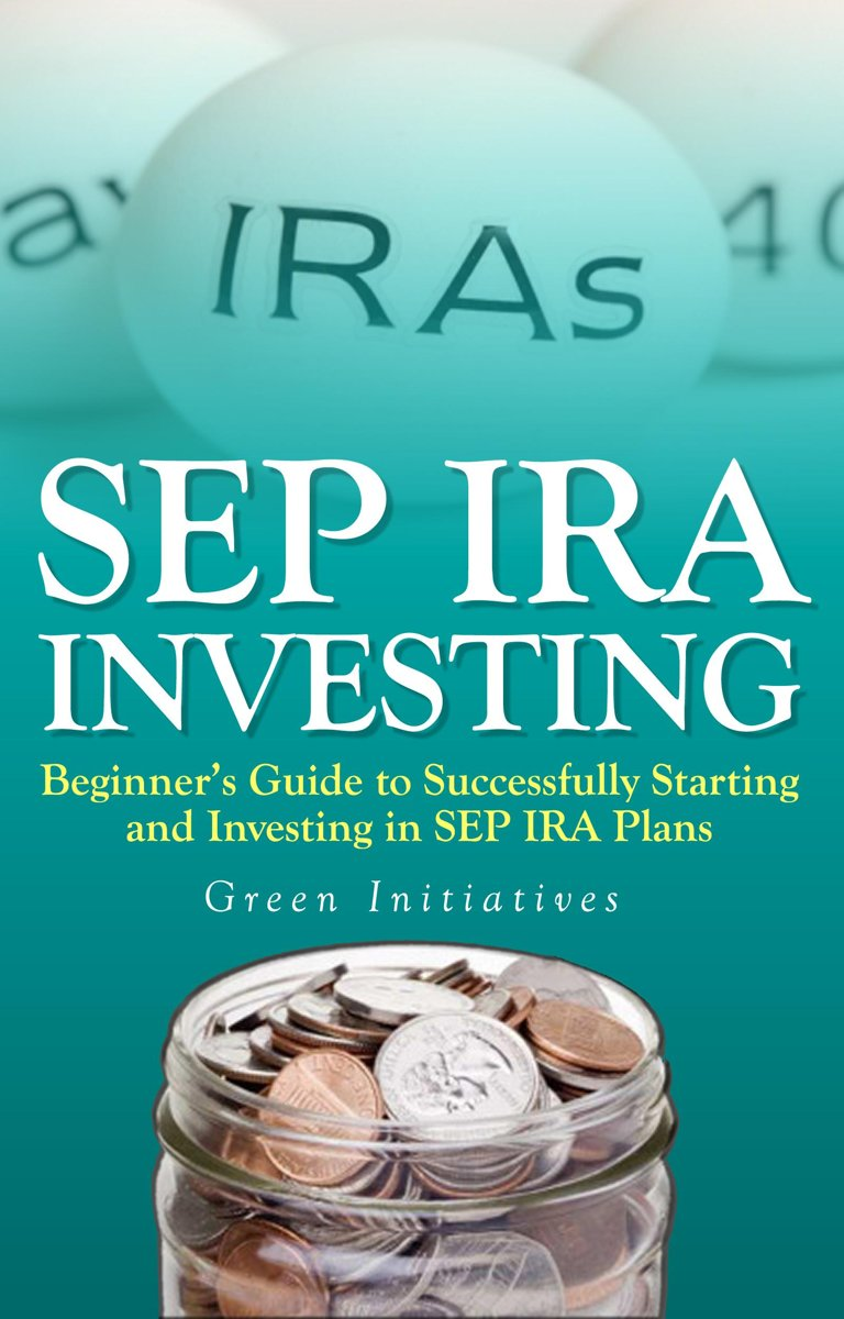 SEP IRA Investing: Beginner's Guide to Successfully Starting and Investing in SEP IRA Plans