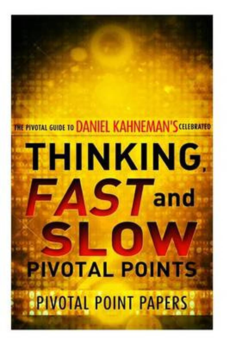 Thinking, Fast and Slow Pivotal Points - The Pivotal Guide to Daniel Kahneman's Celebrated Book