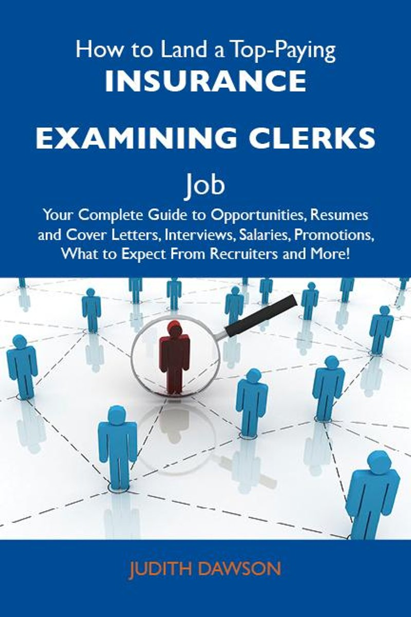 How to Land a Top-Paying Insurance examining clerks Job: Your Complete Guide to Opportunities, Resumes and Cover Letters, Interviews, Salaries, Promotions, What to Expect From Recruiters and