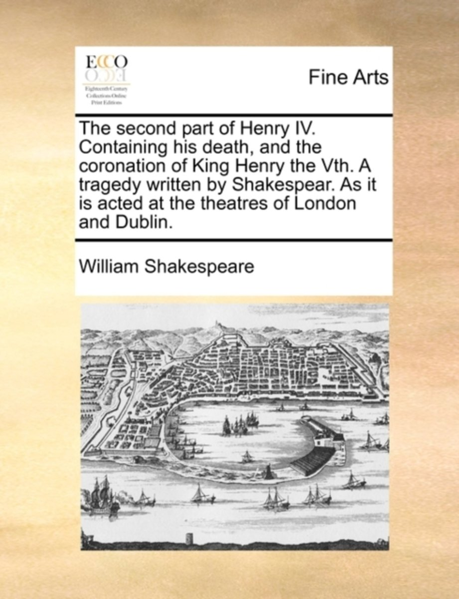 The Second Part of Henry IV. Containing His Death, and the Coronation of King Henry the Vth. a Tragedy Written by Shakespear. as It Is Acted at the Theatres of London and Dublin.