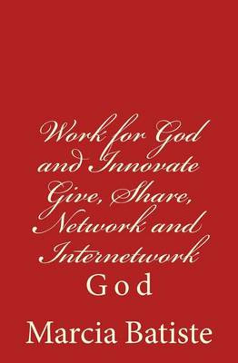 Work for God and Innovate Give, Share, Network and Internetwork