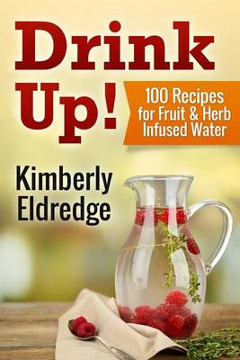 Drink Up! 100 Recipes for Fruit & Herb Infused Water