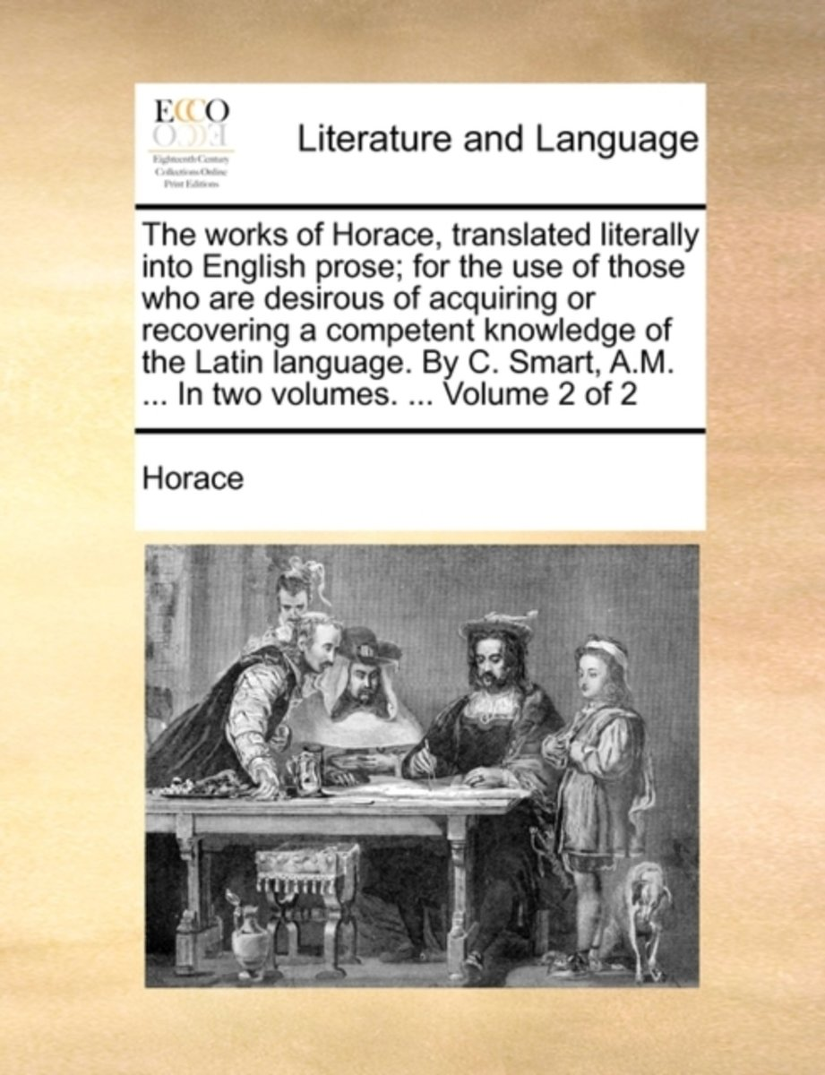 The Works of Horace, Translated Literally Into English Prose; For the Use of Those Who Are Desirous of Acquiring or Recovering a Competent Knowledge of the Latin Language. by C. Smart, A.M. .