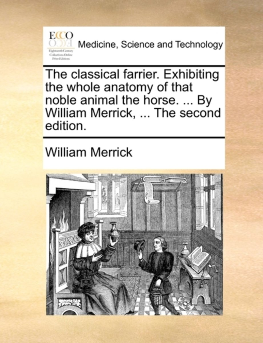 The Classical Farrier. Exhibiting the Whole Anatomy of That Noble Animal the Horse. ... by William Merrick, ... the Second Edition.
