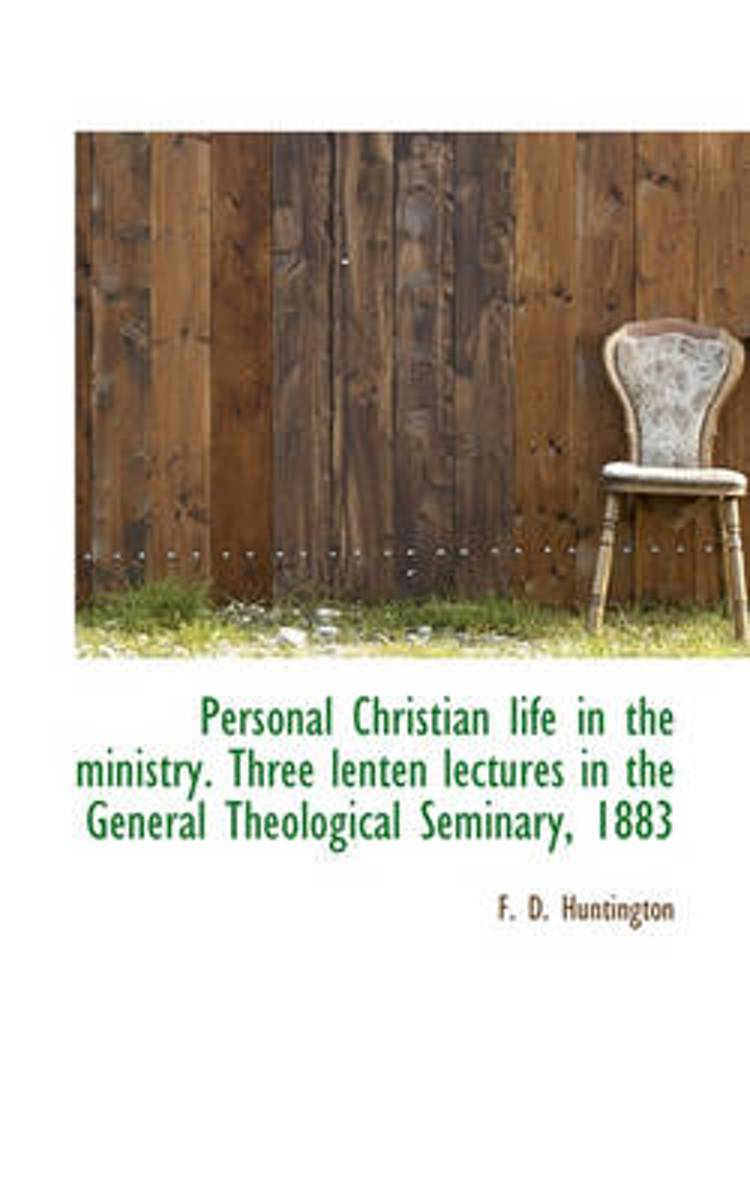 Personal Christian Life in the Ministry. Three Lenten Lectures in the General Theological Seminary,