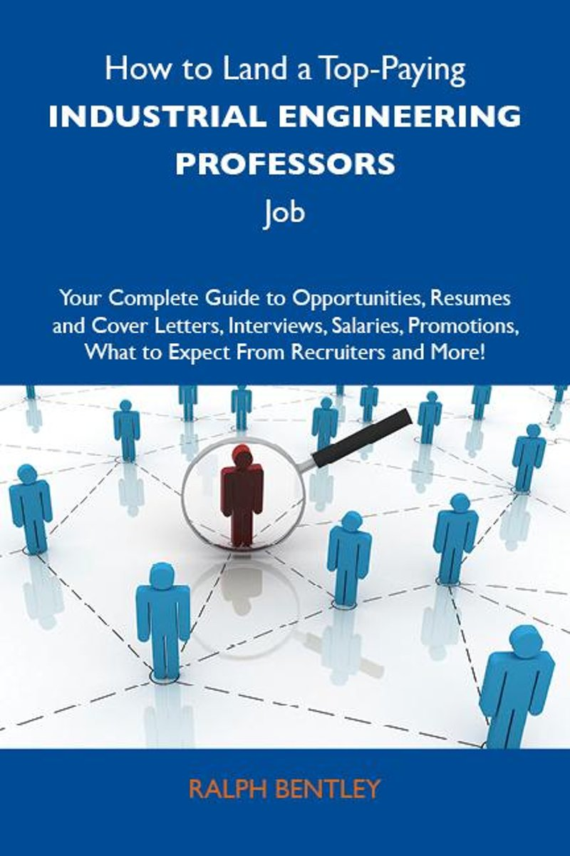 How to Land a Top-Paying Industrial engineering professors Job: Your Complete Guide to Opportunities, Resumes and Cover Letters, Interviews, Salaries, Promotions, What to Expect From Recruite