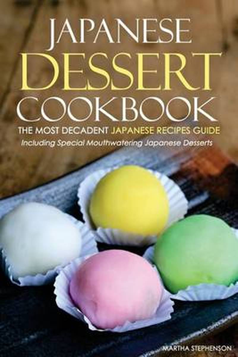 Japanese Dessert Cookbook - The Most Decadent Japanese Recipes Guide
