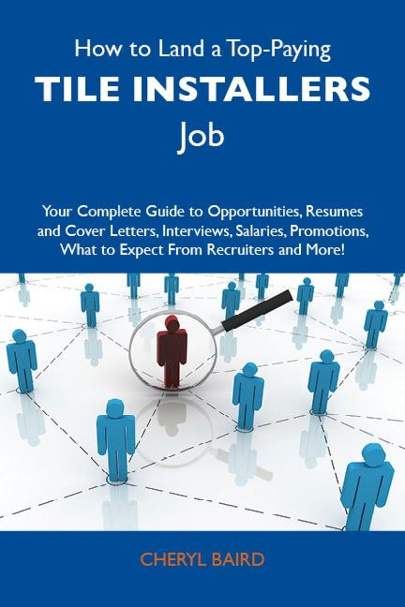 How to Land a Top-Paying Tile installers Job: Your Complete Guide to Opportunities, Resumes and Cover Letters, Interviews, Salaries, Promotions, What to Expect From Recruiters and More