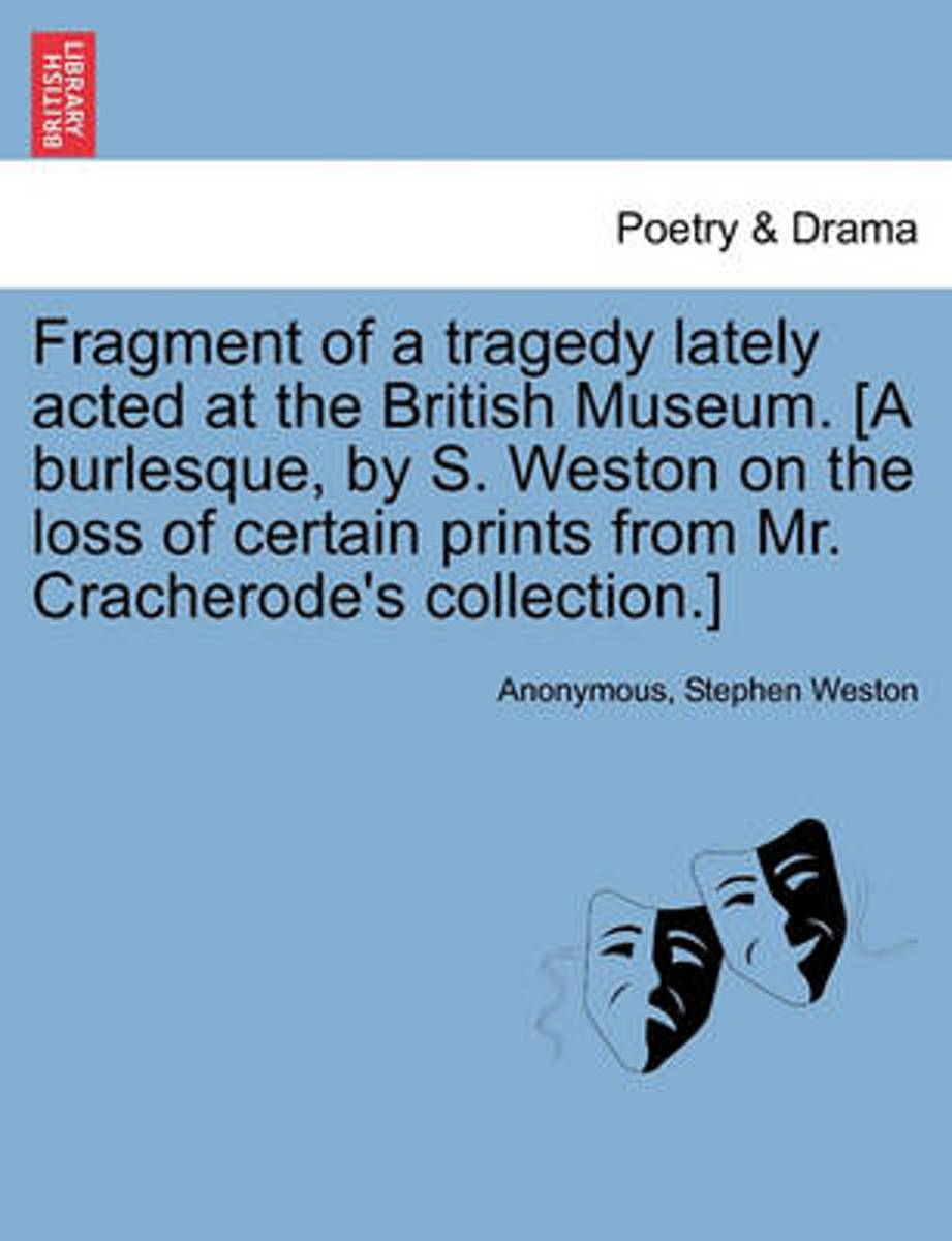 Fragment of a Tragedy Lately Acted at the British Museum. [A Burlesque, by S. Weston on the Loss of Certain Prints from Mr. Cracherode's Collection.]