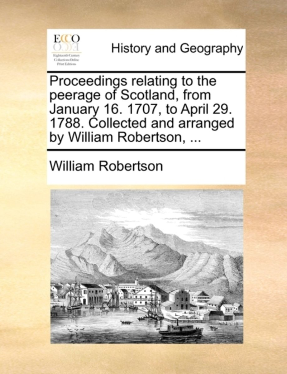 Proceedings Relating to the Peerage of Scotland, from January 16. 1707, to April 29. 1788. Collected and Arranged by William Robertson, ...