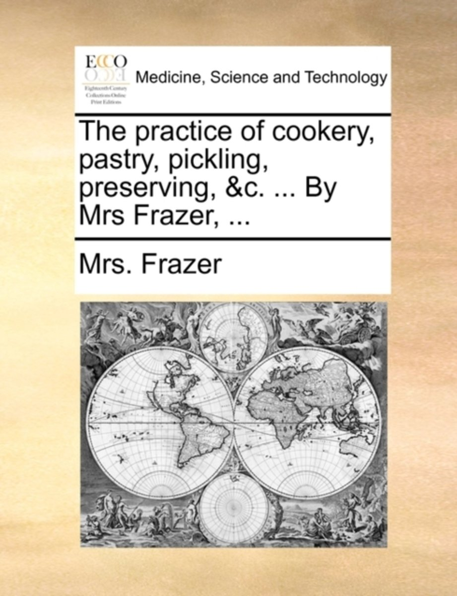 The Practice of Cookery, Pastry, Pickling, Preserving, &c. ... by Mrs. Frazer