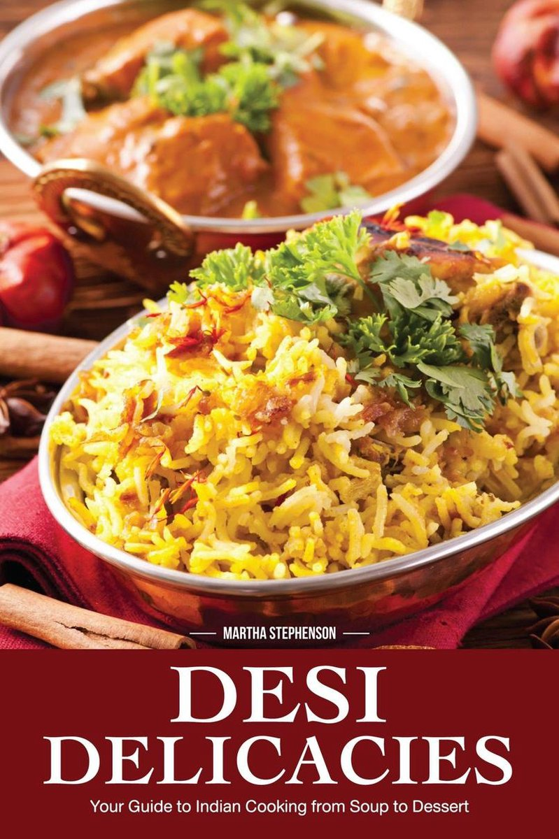 Desi Delicacies: Your Guide to Indian Cooking From Soup to Dessert