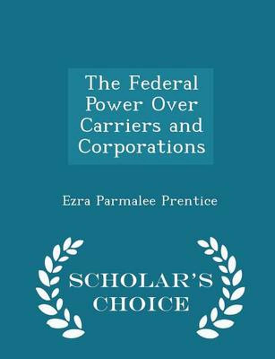 The Federal Power Over Carriers and Corporations - Scholar's Choice Edition