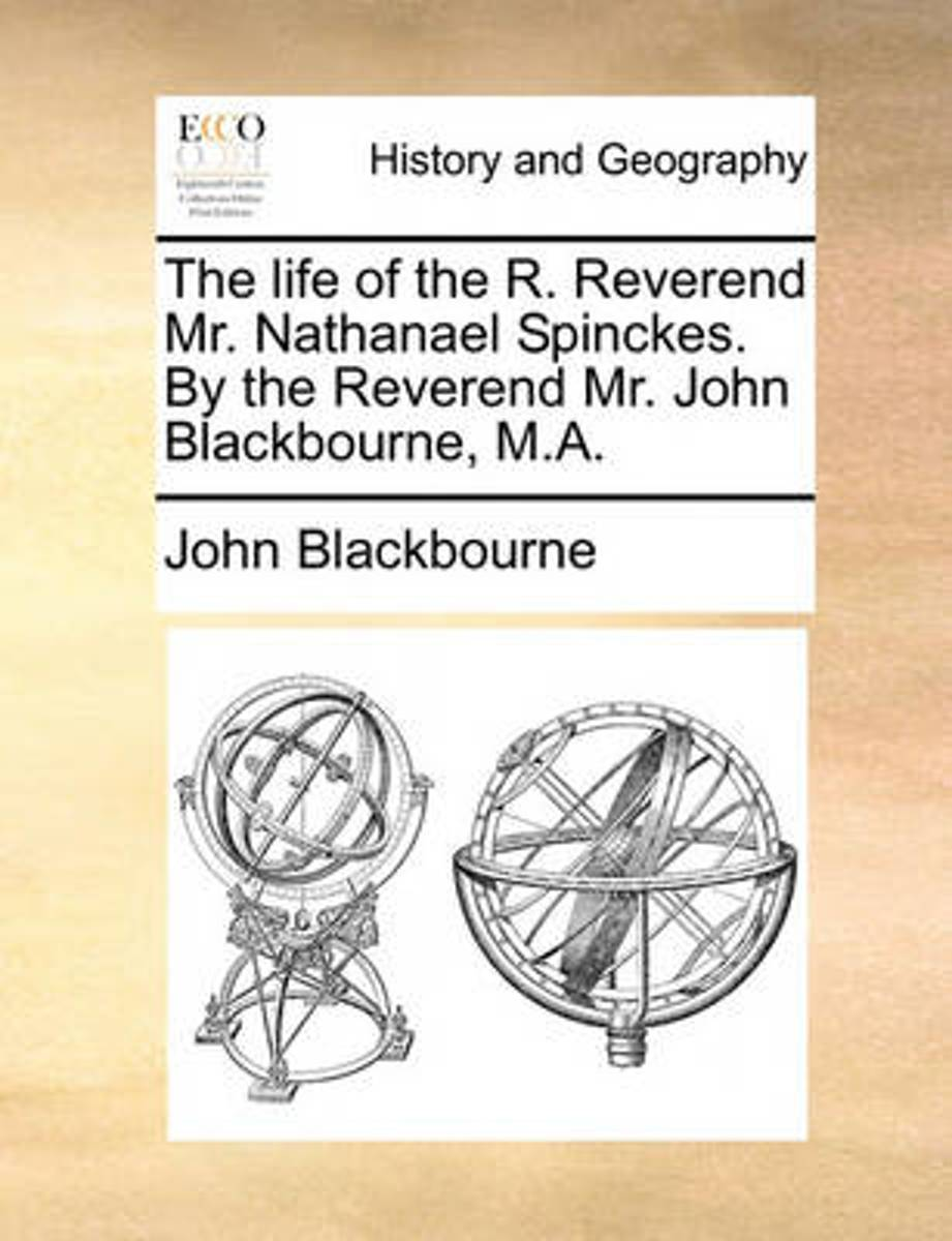The Life of the R. Reverend Mr. Nathanael Spinckes. by the Reverend Mr. John Blackbourne, M.a