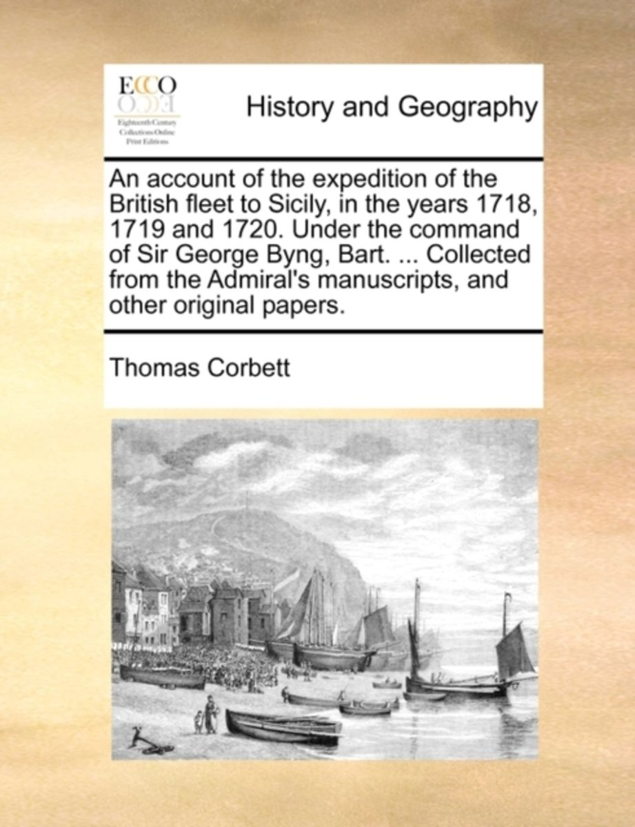 An Account of the Expedition of the British Fleet to Sicily, in the Years 1718, 1719 and 1720. Under the Command of Sir George Byng, Bart. ... Collected from the Admiral's Manuscripts, and Ot