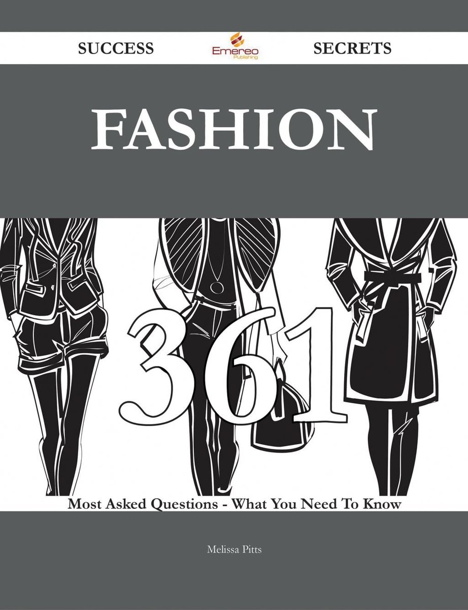 Fashion 361 Success Secrets - 361 Most Asked Questions On Fashion - What You Need To Know