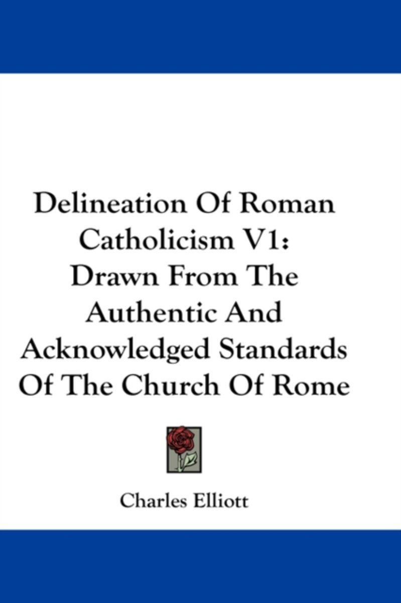 Delineation of Roman Catholicism V1: Drawn from the Authentic and Acknowledged Standards of the Church of Rome